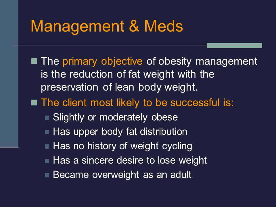 Management & Meds The primary objective of obesity management is the reduction of fat weight with the preservation of lean body weight.