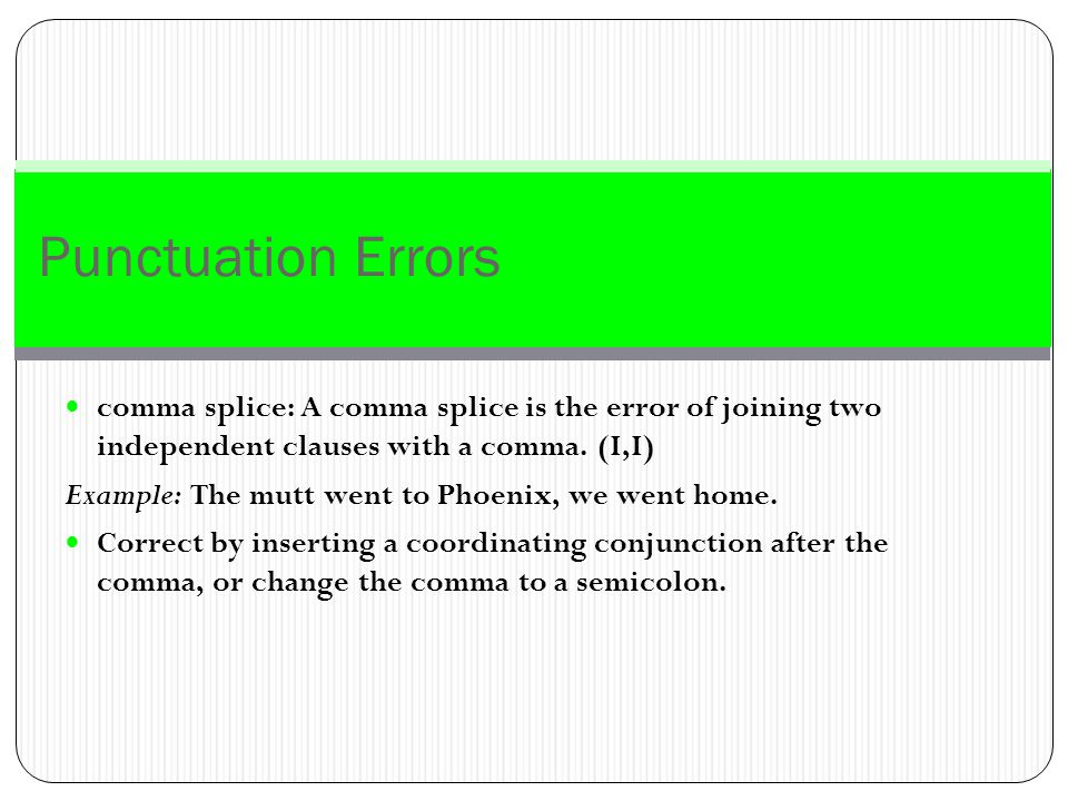 Punctuation Errors comma splice: A comma splice is the error of joining two independent clauses with a comma. (I,I)