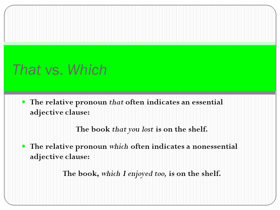 That vs. Which The relative pronoun that often indicates an essential adjective clause: The book that you lost is on the shelf.