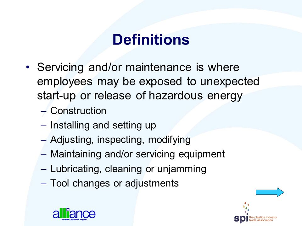 Definitions Servicing and/or maintenance is where employees may be exposed to unexpected start-up or release of hazardous energy.