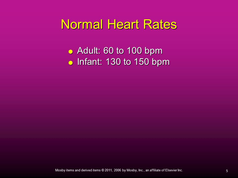 Normal Heart Rates Adult: 60 to 100 bpm Infant: 130 to 150 bpm