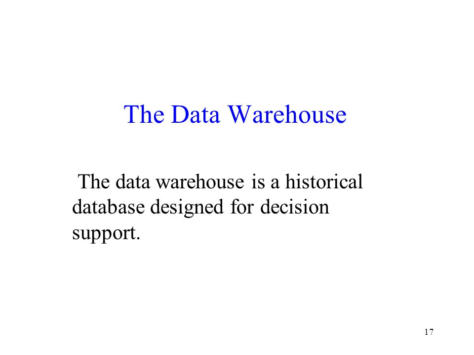 The Data Warehouse The data warehouse is a historical database designed for decision support.