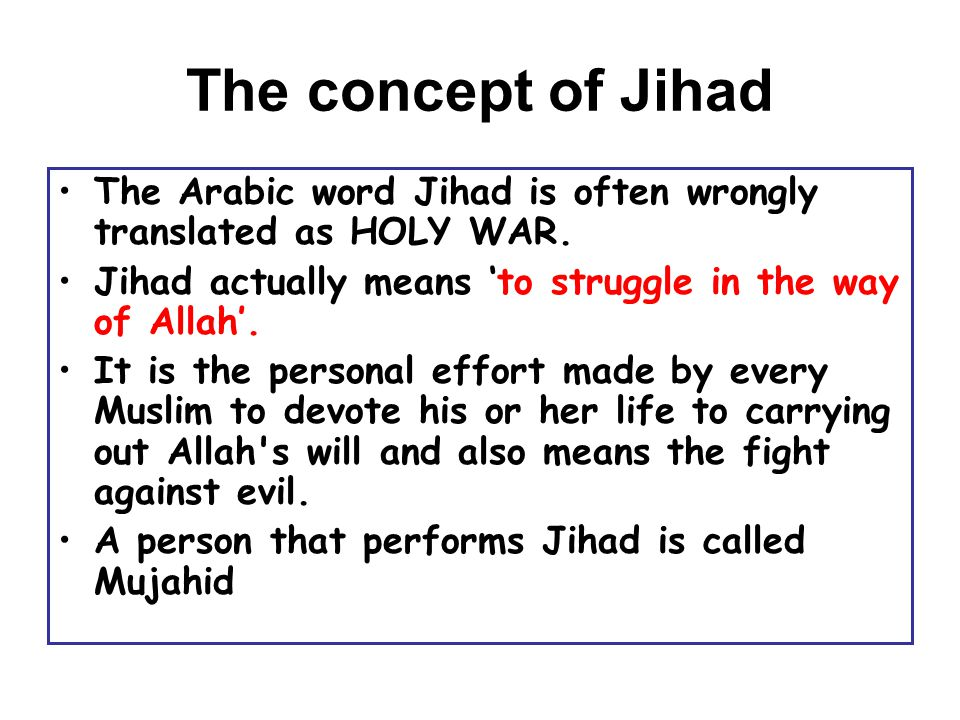 The concept of Jihad The Arabic word Jihad is often wrongly translated as HOLY WAR. Jihad actually means 'to struggle in the way of Allah'.