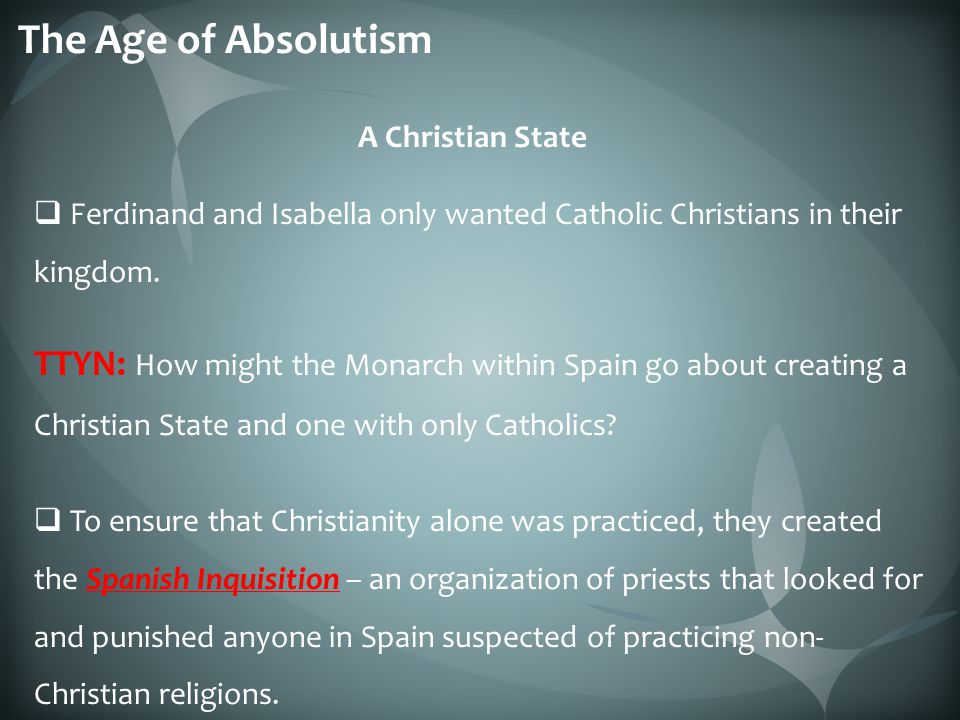 The Age of Absolutism A Christian State. Ferdinand and Isabella only wanted Catholic Christians in their kingdom.