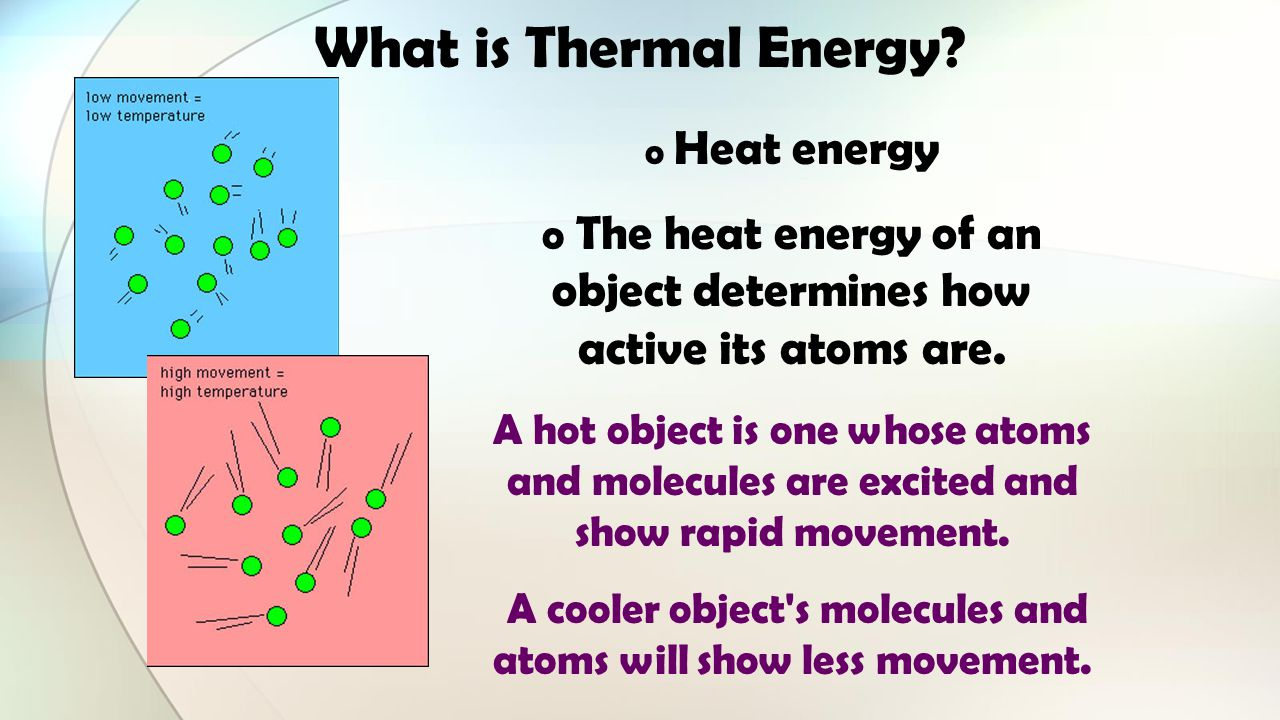 What is Thermal Energy Heat energy. The heat energy of an object determines how active its atoms are.