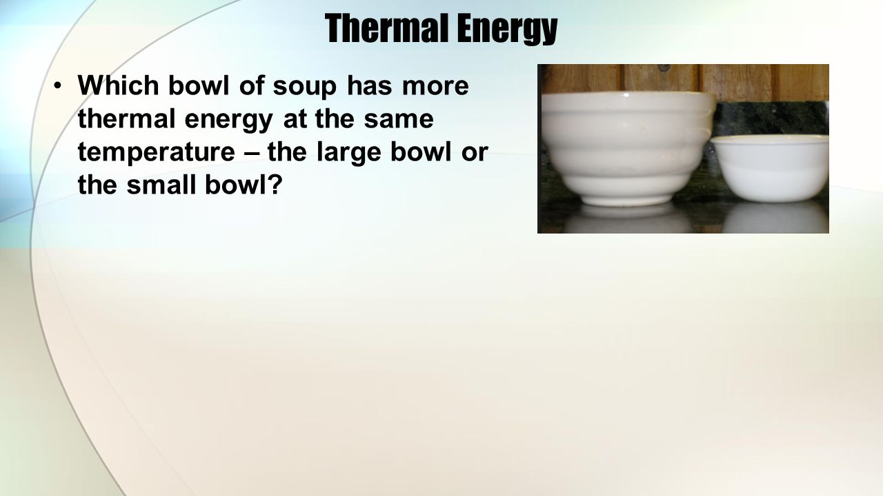 Thermal Energy Which bowl of soup has more thermal energy at the same temperature – the large bowl or the small bowl