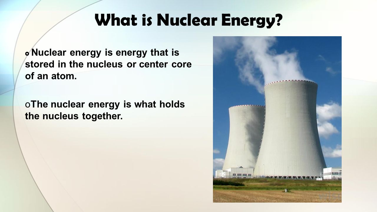What is Nuclear Energy Nuclear energy is energy that is stored in the nucleus or center core of an atom.