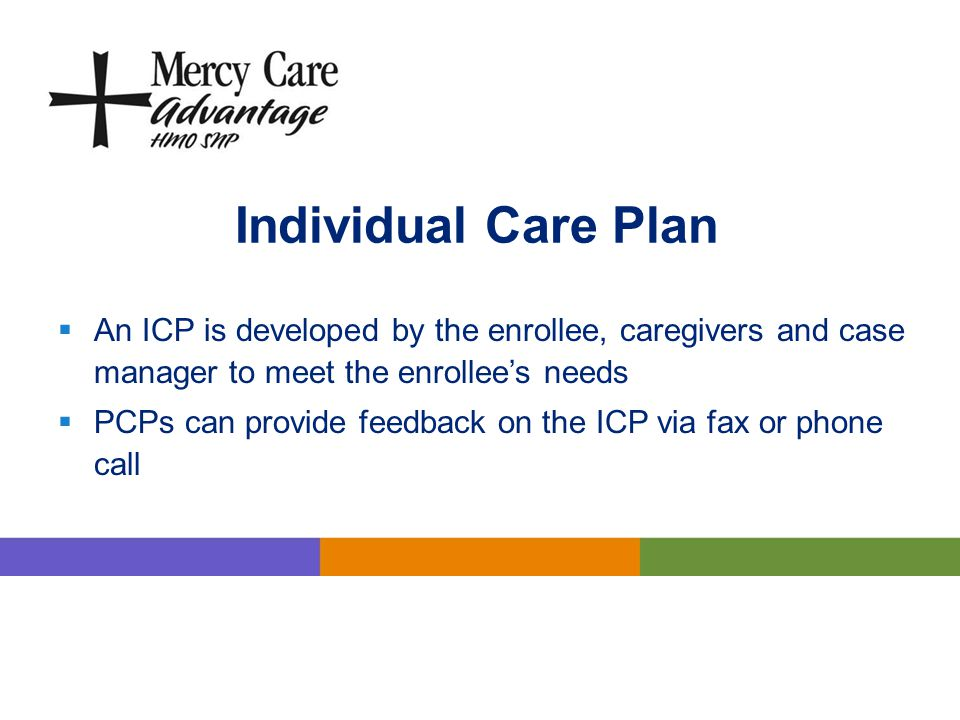 Individual Care Plan An ICP is developed by the enrollee, caregivers and case manager to meet the enrollee's needs.