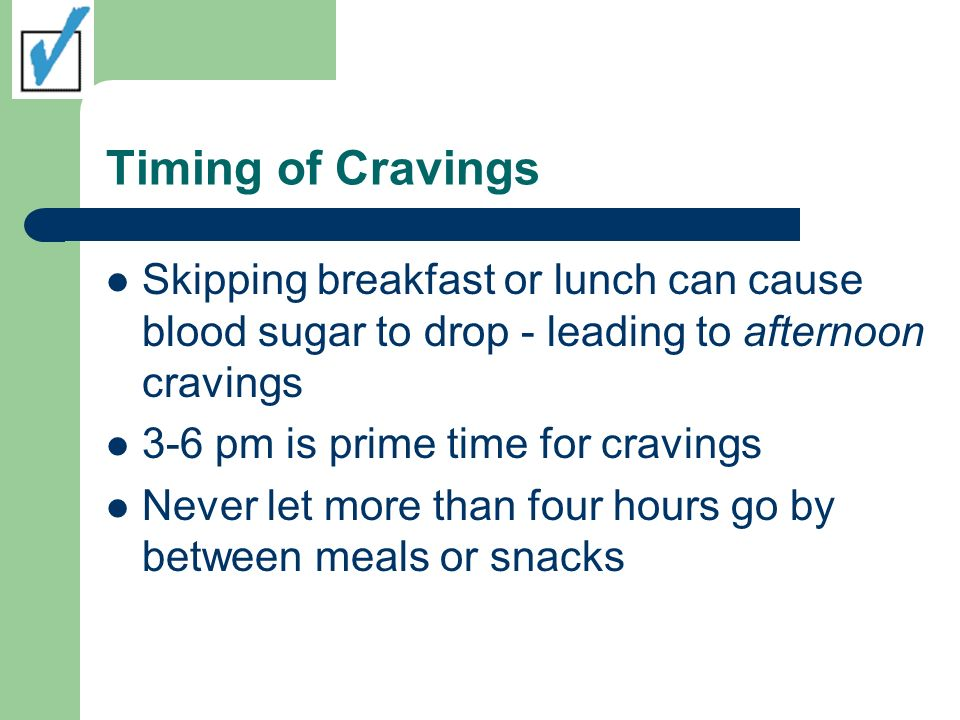 Timing of Cravings Skipping breakfast or lunch can cause blood sugar to drop - leading to afternoon cravings.