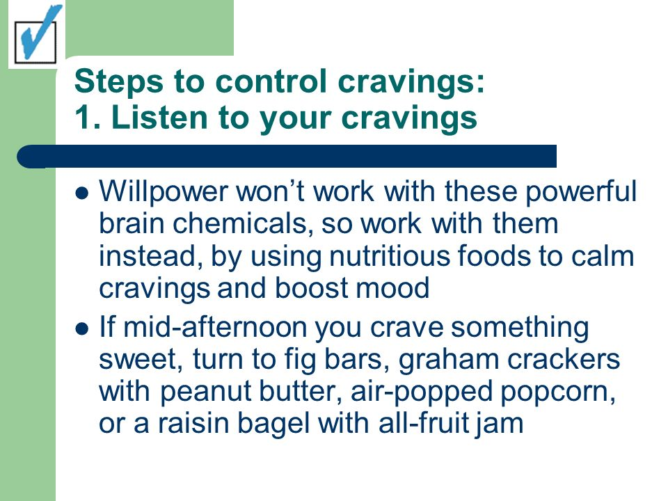Steps to control cravings: 1. Listen to your cravings