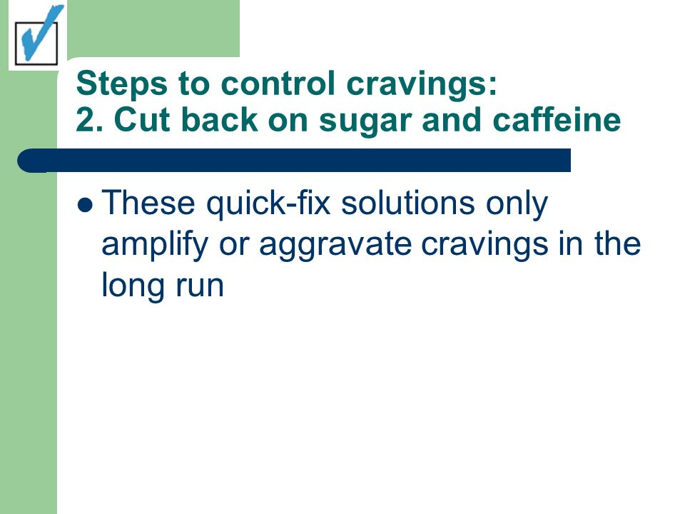 Steps to control cravings: 2. Cut back on sugar and caffeine