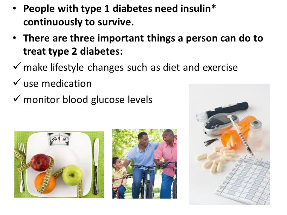 People with type 1 diabetes need insulin* continuously to survive.