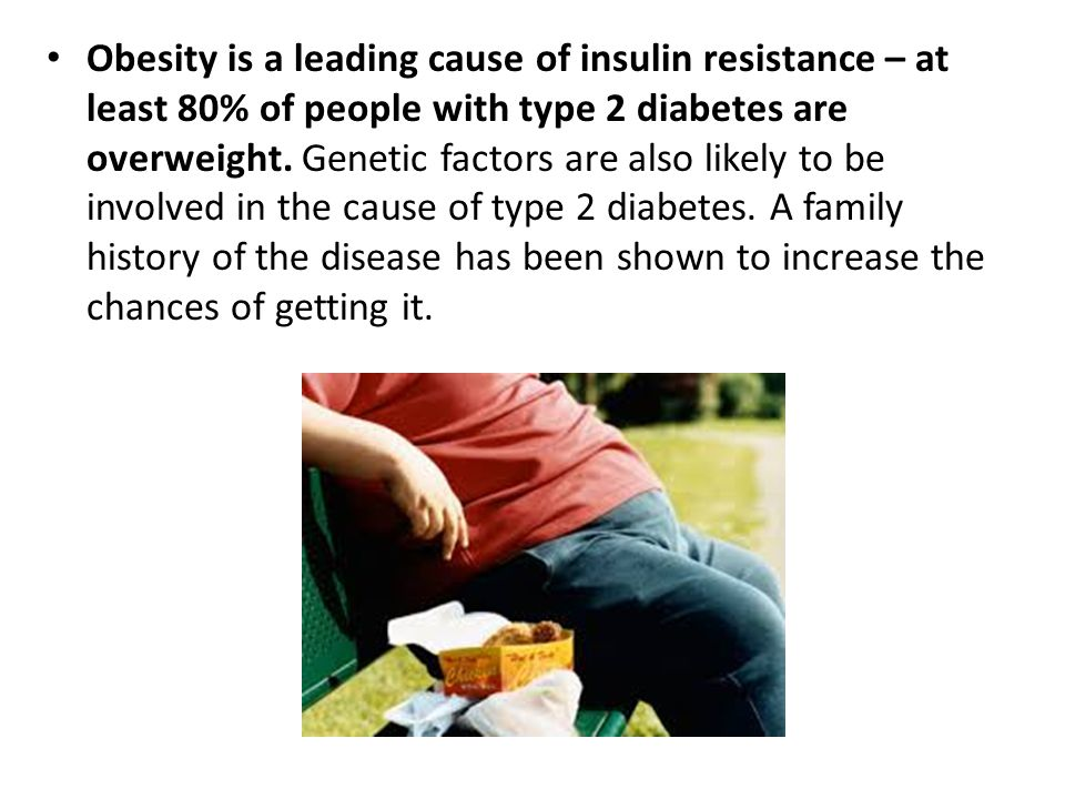 Obesity is a leading cause of insulin resistance – at least 80% of people with type 2 diabetes are overweight. Genetic factors are also likely to be involved in the cause of type 2 diabetes.