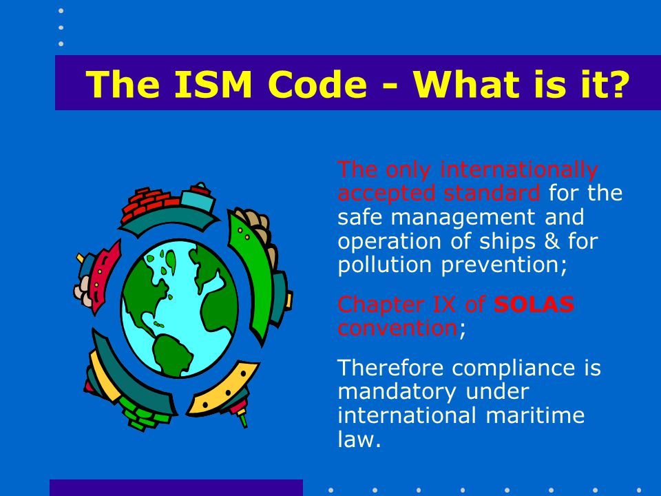 The ISM Code - What is it The only internationally accepted standard for the safe management and operation of ships & for pollution prevention;