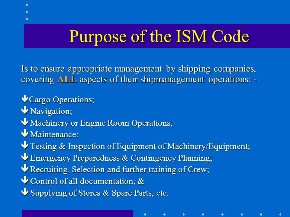 Purpose of the ISM Code Is to ensure appropriate management by shipping companies, covering ALL aspects of their shipmanagement operations: -