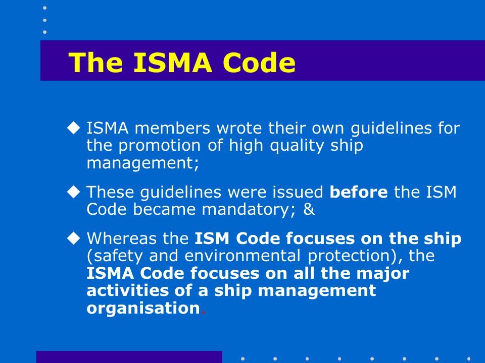 The ISMA Code ISMA members wrote their own guidelines for the promotion of high quality ship management;