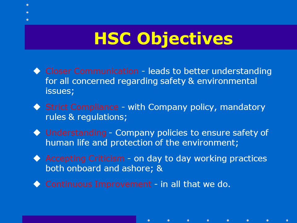 HSC Objectives Closer Communication - leads to better understanding for all concerned regarding safety & environmental issues;