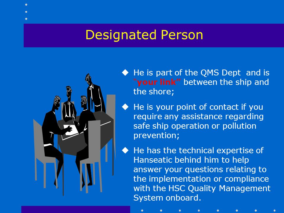 Designated Person He is part of the QMS Dept and is your link between the ship and the shore;
