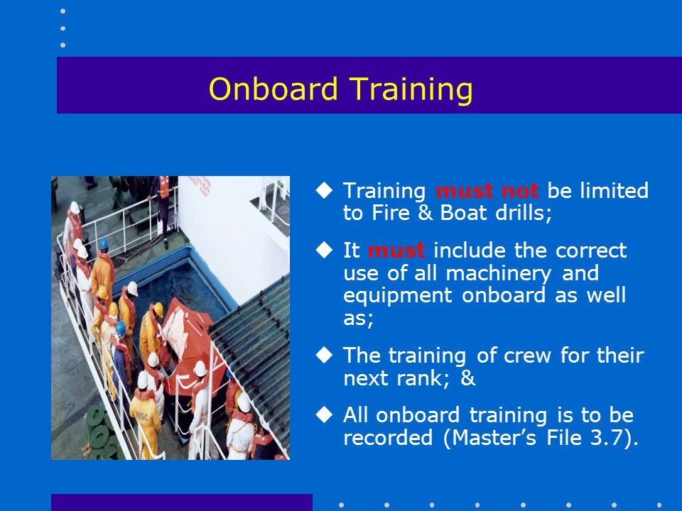 Onboard Training Training must not be limited to Fire & Boat drills;