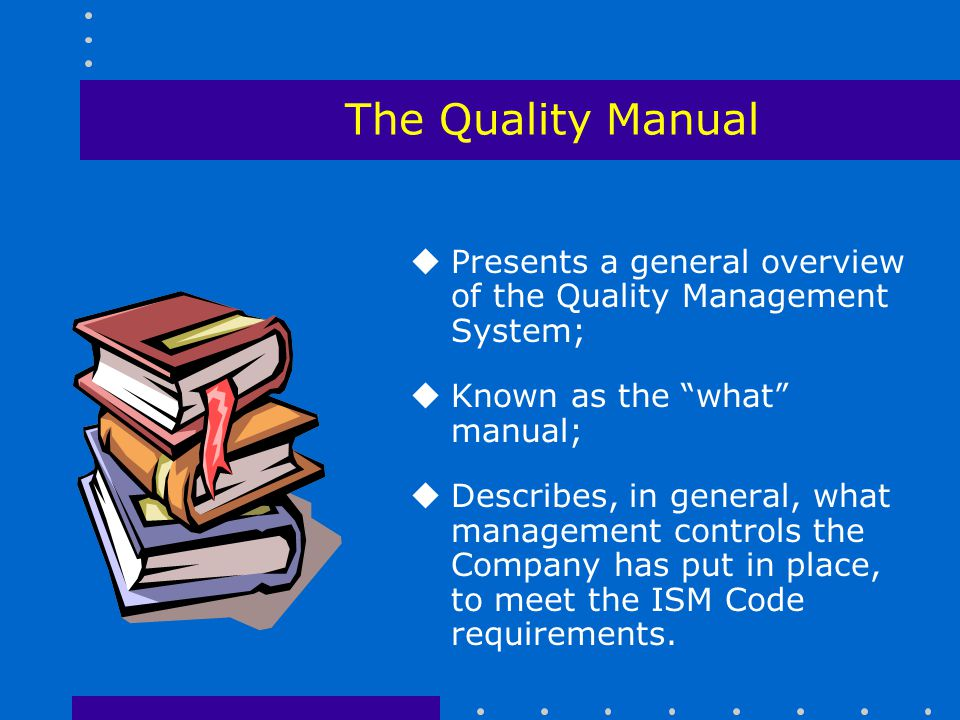 The Quality Manual Presents a general overview of the Quality Management System; Known as the what manual;