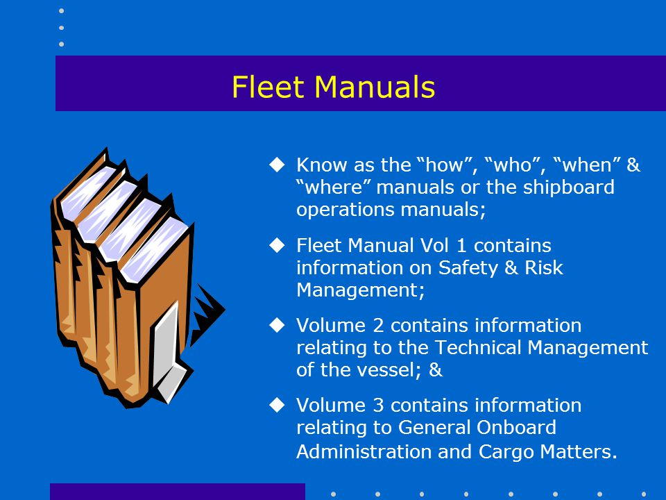 Fleet Manuals Know as the how , who , when & where manuals or the shipboard operations manuals;