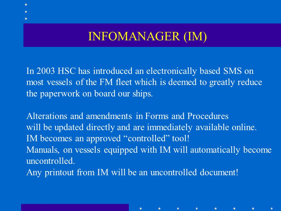 INFOMANAGER (IM) In 2003 HSC has introduced an electronically based SMS on. most vessels of the FM fleet which is deemed to greatly reduce.