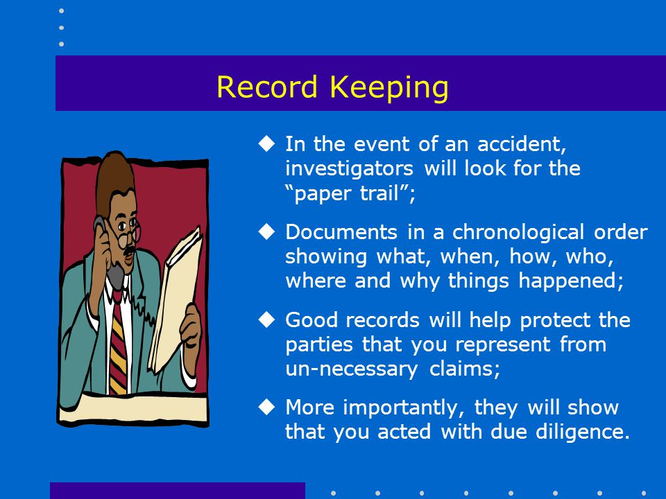Record Keeping In the event of an accident, investigators will look for the paper trail ;