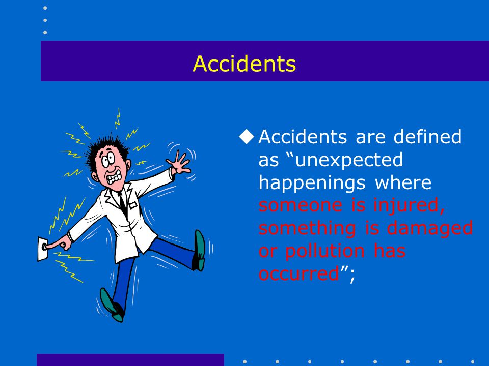 Accidents Accidents are defined as unexpected happenings where someone is injured, something is damaged or pollution has occurred ;