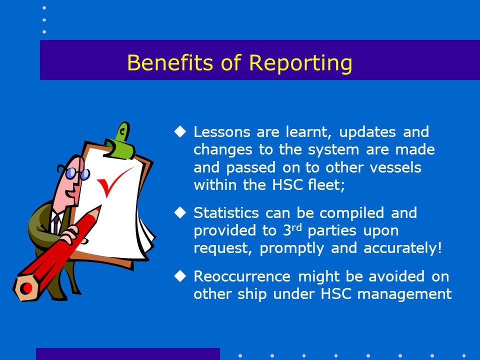 Benefits of Reporting Lessons are learnt, updates and changes to the system are made and passed on to other vessels within the HSC fleet;