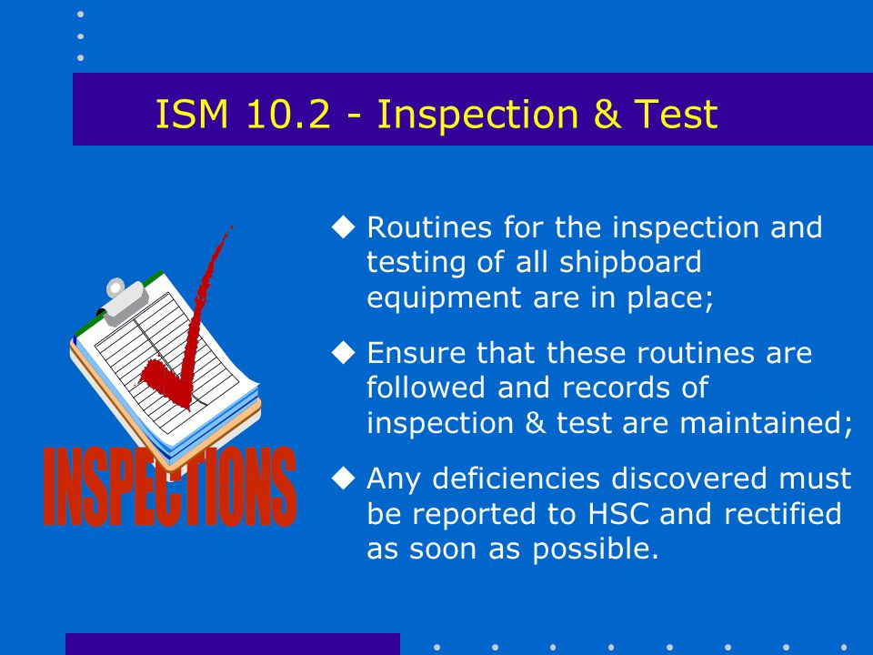 ISM 10.2 - Inspection & Test Routines for the inspection and testing of all shipboard equipment are in place;