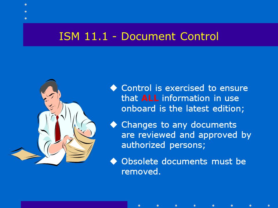 ISM 11.1 - Document Control Control is exercised to ensure that ALL information in use onboard is the latest edition;