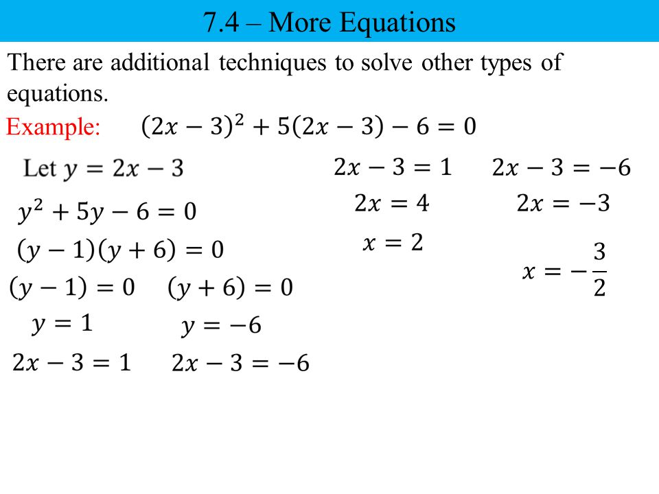 7.4 – More Equations There are additional techniques to solve other types of equations. Example: