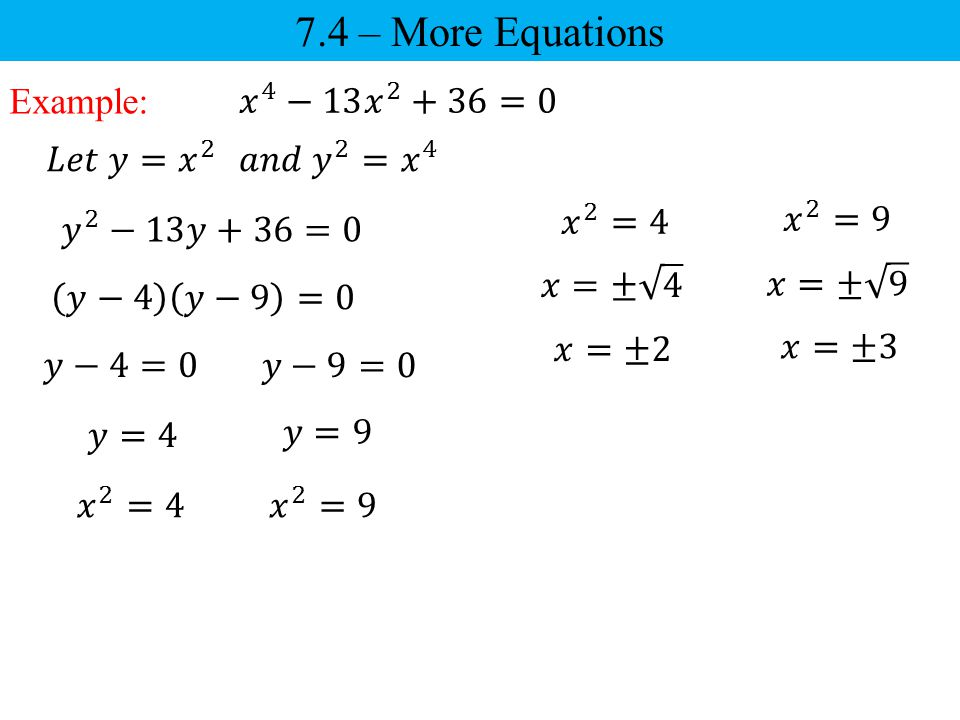 7.4 – More Equations Example: 𝑥 4 −13 𝑥 2 +36=0 𝐿𝑒𝑡 𝑦= 𝑥 2
