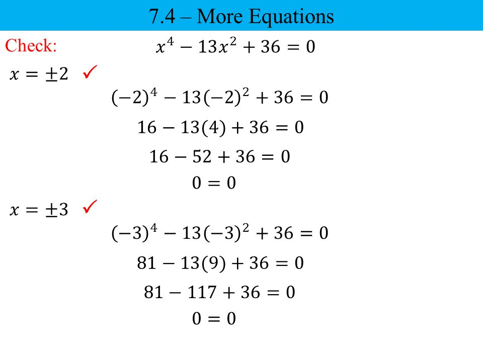 7.4 – More Equations   Check: 𝑥 4 −13 𝑥 2 +36=0 𝑥=±2