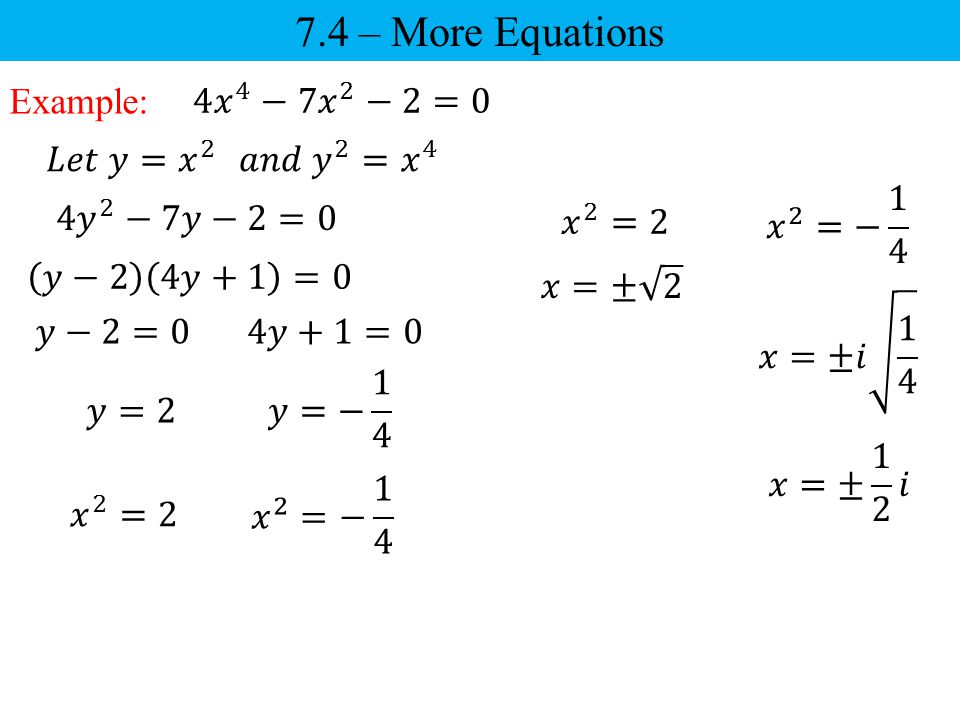 7.4 – More Equations Example: 4 𝑥 4 −7𝑥 2 −2=0 𝐿𝑒𝑡 𝑦= 𝑥 2