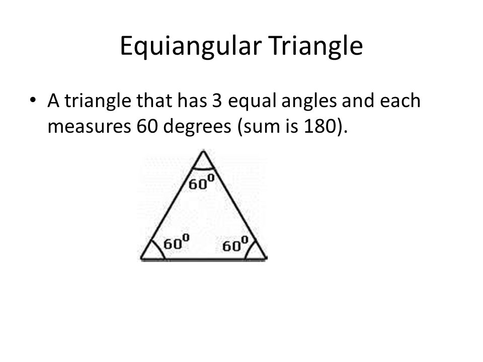 Equiangular Triangle A triangle that has 3 equal angles and each measures 60 degrees (sum is 180).