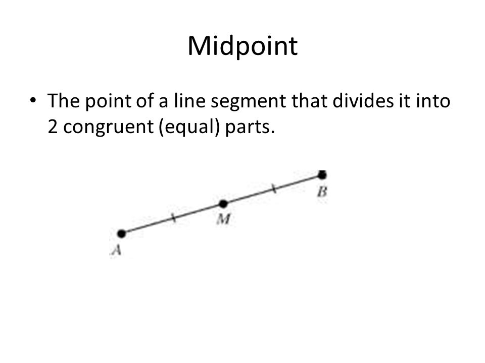 Midpoint The point of a line segment that divides it into 2 congruent (equal) parts.