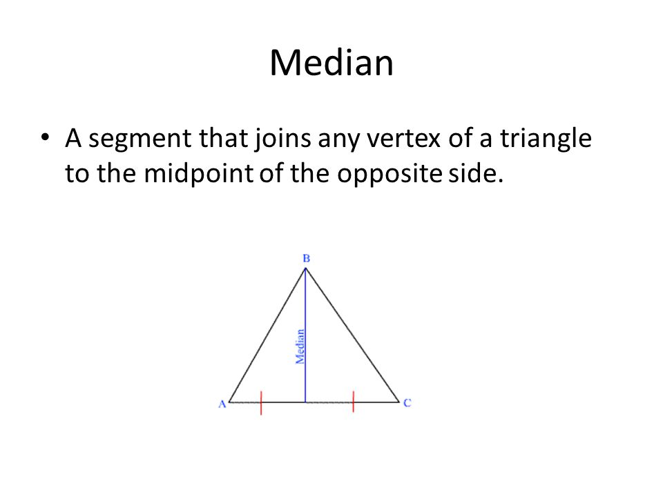 Median A segment that joins any vertex of a triangle to the midpoint of the opposite side.