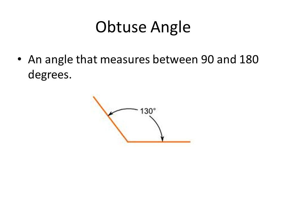 Obtuse Angle An angle that measures between 90 and 180 degrees.