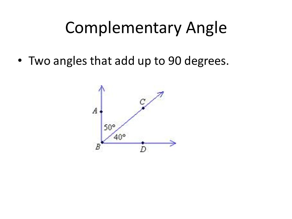 Complementary Angle Two angles that add up to 90 degrees.