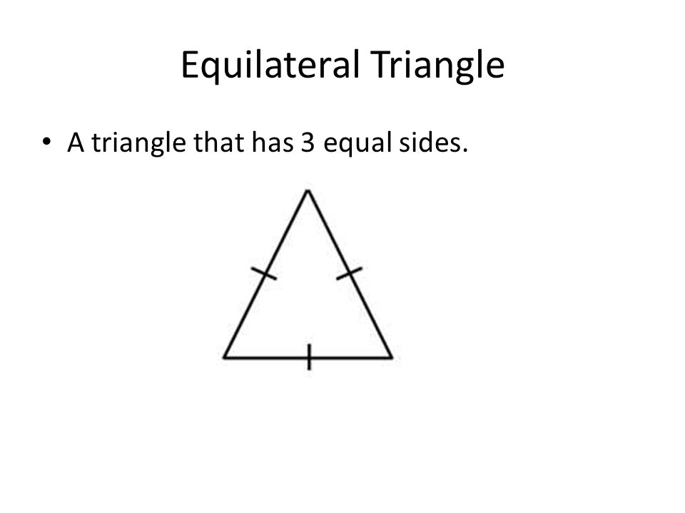 Equilateral Triangle A triangle that has 3 equal sides.