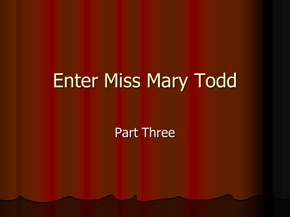 Enter Miss Mary Todd Part Three