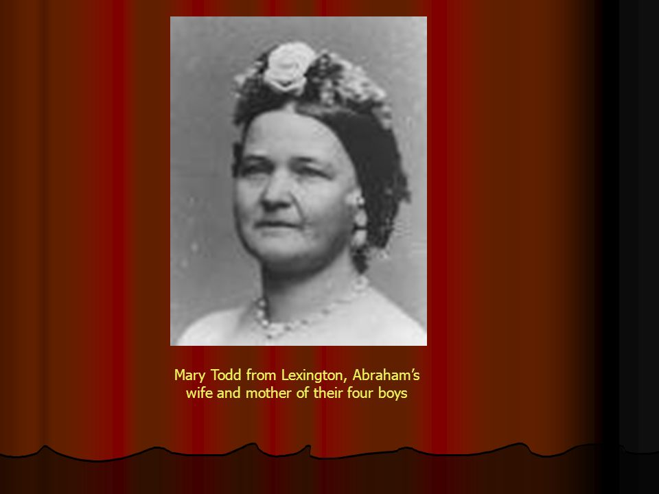 Mary Todd from Lexington, Abraham's wife and mother of their four boys