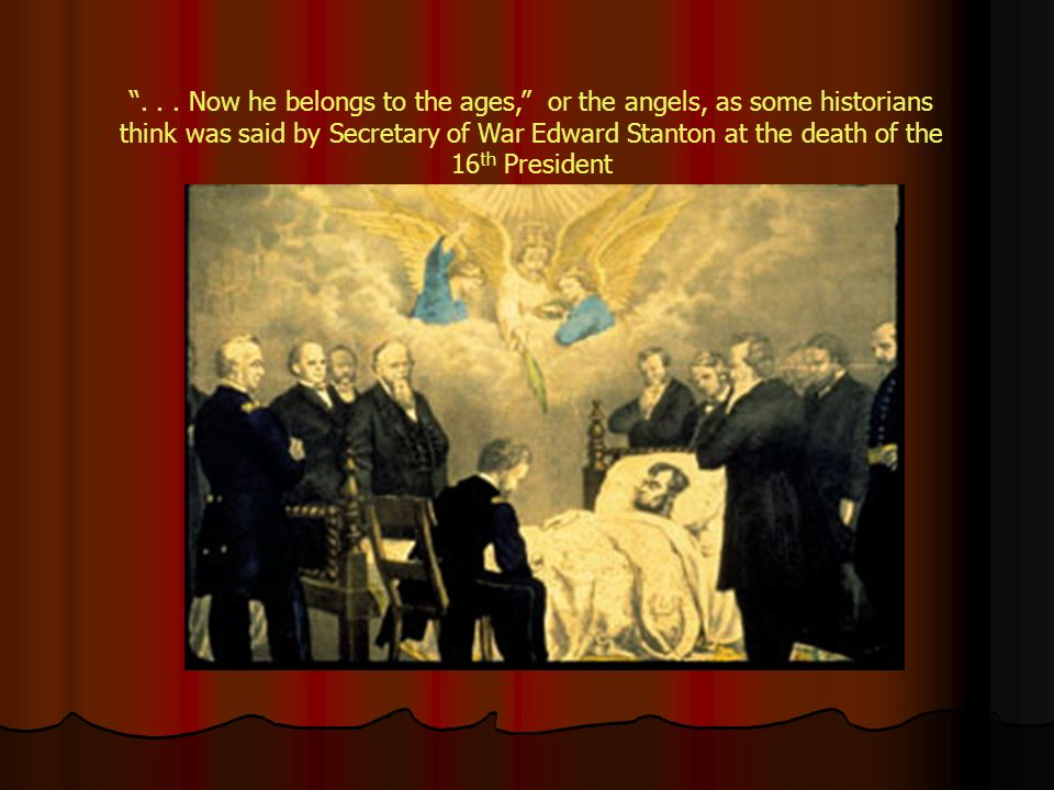 . . . Now he belongs to the ages, or the angels, as some historians think was said by Secretary of War Edward Stanton at the death of the 16th President