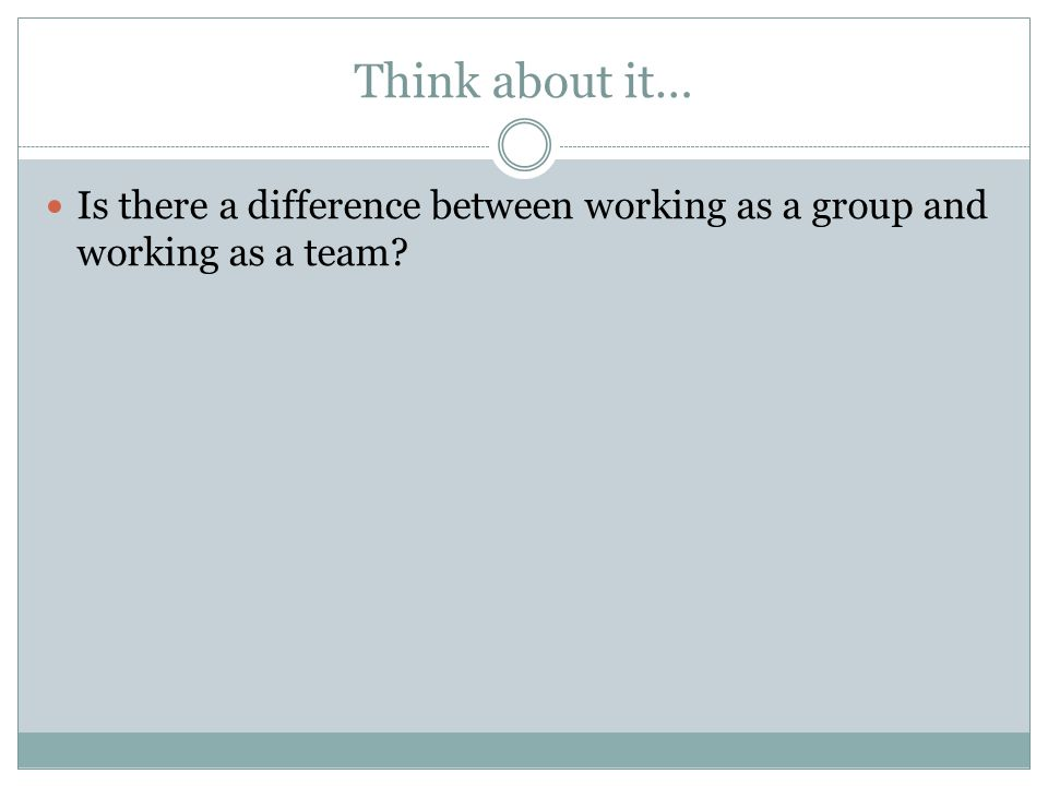 Think about it… Is there a difference between working as a group and working as a team