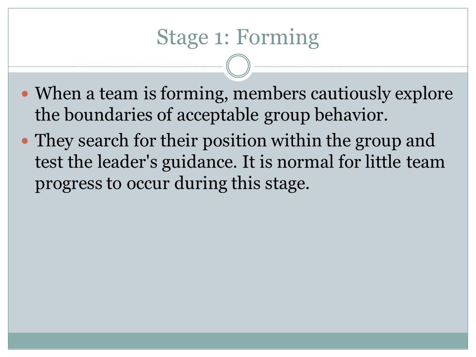 Stage 1: Forming When a team is forming, members cautiously explore the boundaries of acceptable group behavior.