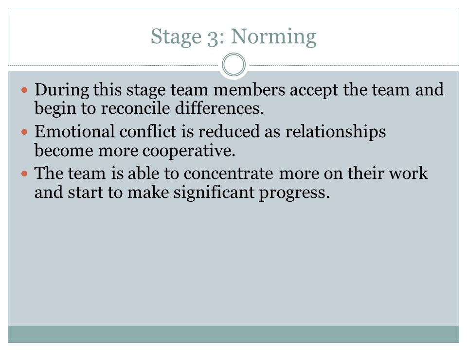 Stage 3: Norming During this stage team members accept the team and begin to reconcile differences.