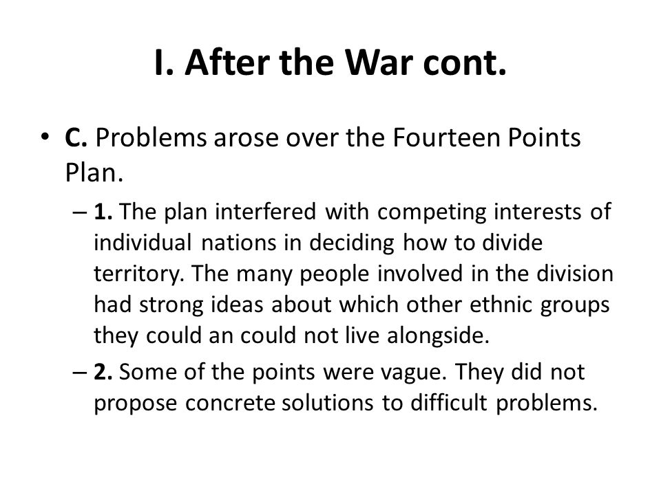 I. After the War cont. C. Problems arose over the Fourteen Points Plan.