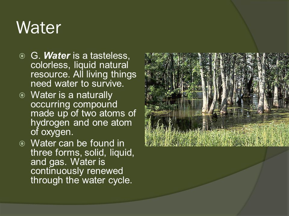 Water G. Water is a tasteless, colorless, liquid natural resource. All living things need water to survive.