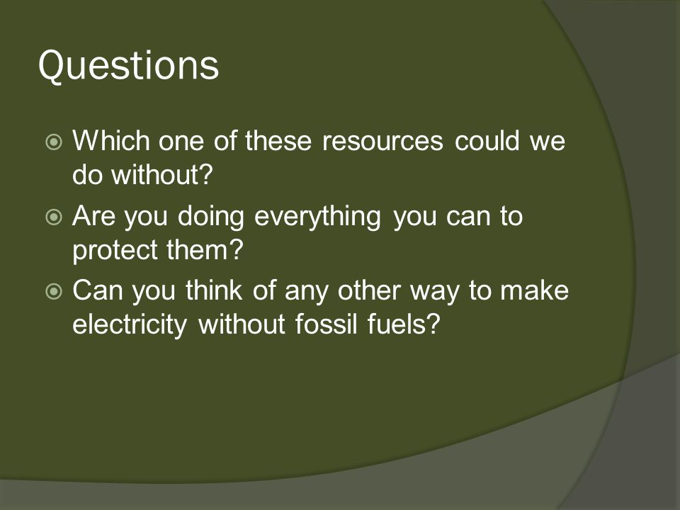 Questions Which one of these resources could we do without